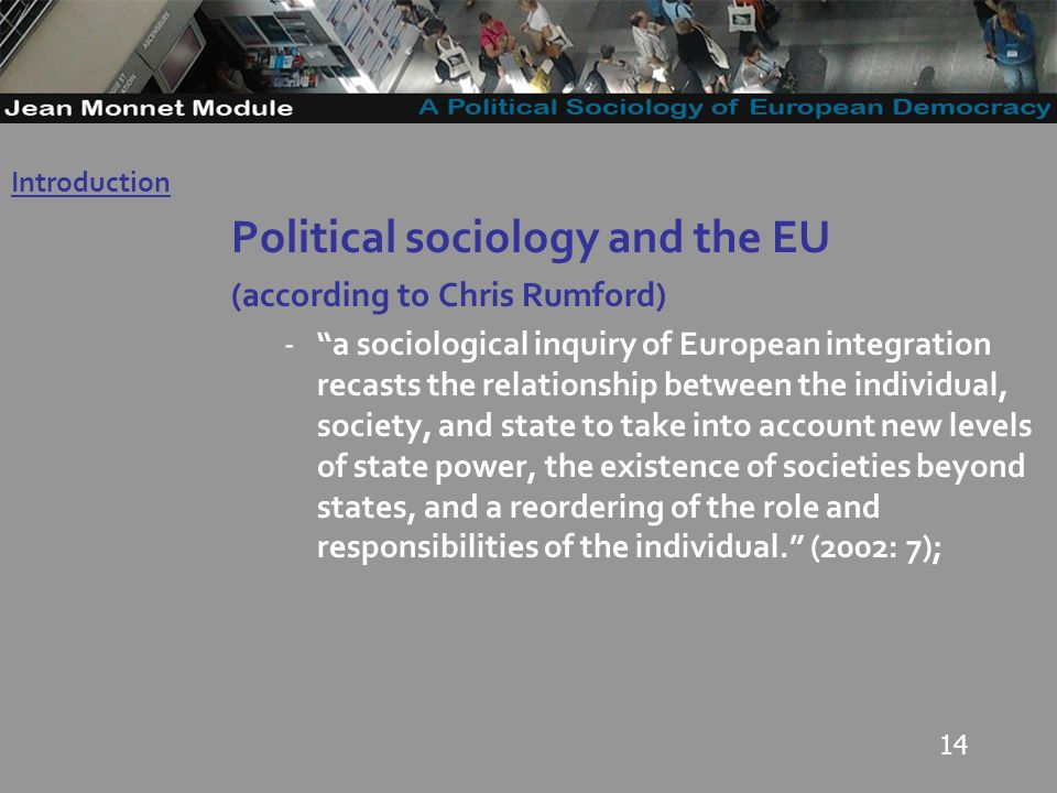 14 Political sociology and the EU (according to Chris Rumford) -a sociological inquiry of European integration recasts the relationship between the individual, society, and state to take into account new levels of state power, the existence of societies beyond states, and a reordering of the role and responsibilities of the individual.