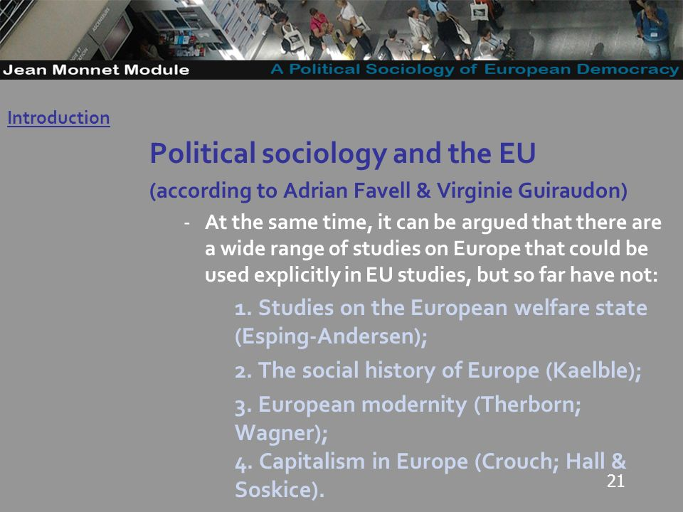 21 Political sociology and the EU (according to Adrian Favell & Virginie Guiraudon) -At the same time, it can be argued that there are a wide range of studies on Europe that could be used explicitly in EU studies, but so far have not: 1.