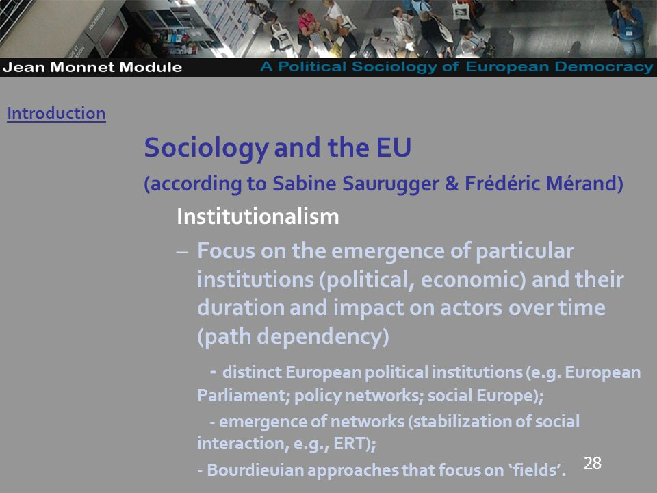 28 Sociology and the EU (according to Sabine Saurugger & Frédéric Mérand) Institutionalism –Focus on the emergence of particular institutions (political, economic) and their duration and impact on actors over time (path dependency) - distinct European political institutions (e.g.