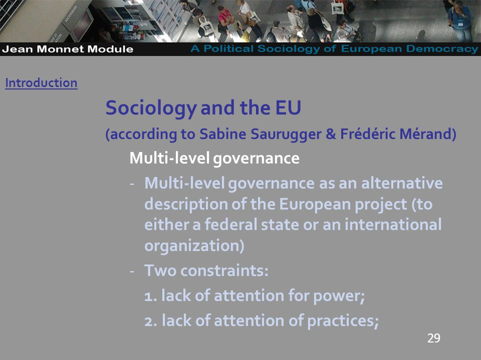 29 Sociology and the EU (according to Sabine Saurugger & Frédéric Mérand) Multi-level governance -Multi-level governance as an alternative description of the European project (to either a federal state or an international organization) -Two constraints: 1.