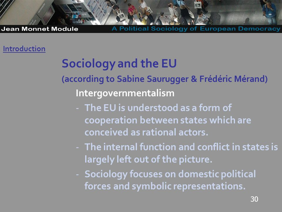 30 Sociology and the EU (according to Sabine Saurugger & Frédéric Mérand) Intergovernmentalism -The EU is understood as a form of cooperation between states which are conceived as rational actors.
