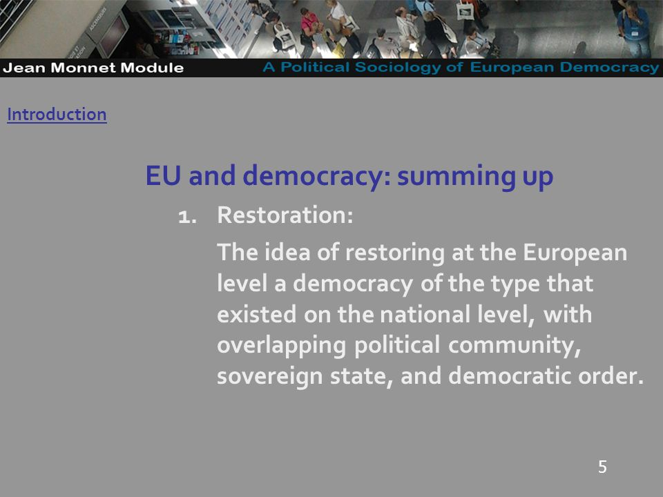 5 EU and democracy: summing up 1.Restoration: The idea of restoring at the European level a democracy of the type that existed on the national level, with overlapping political community, sovereign state, and democratic order.