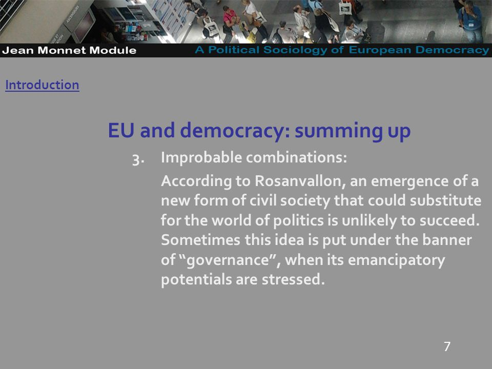 7 EU and democracy: summing up 3.Improbable combinations: According to Rosanvallon, an emergence of a new form of civil society that could substitute for the world of politics is unlikely to succeed.