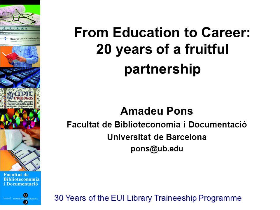 From Education to Career: 20 years of a fruitful partnership Amadeu Pons Facultat de Biblioteconomia i Documentació Universitat de Barcelona pons@ub.edu 30 Years of the EUI Library Traineeship Programme