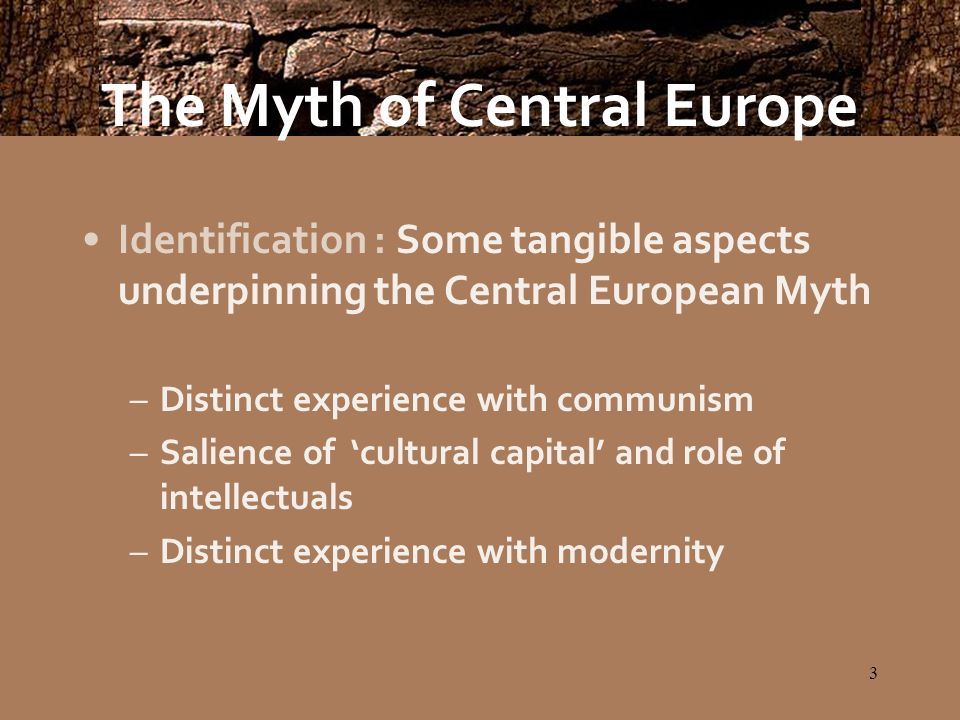 3 Identification : Some tangible aspects underpinning the Central European Myth –Distinct experience with communism –Salience of cultural capital and role of intellectuals –Distinct experience with modernity