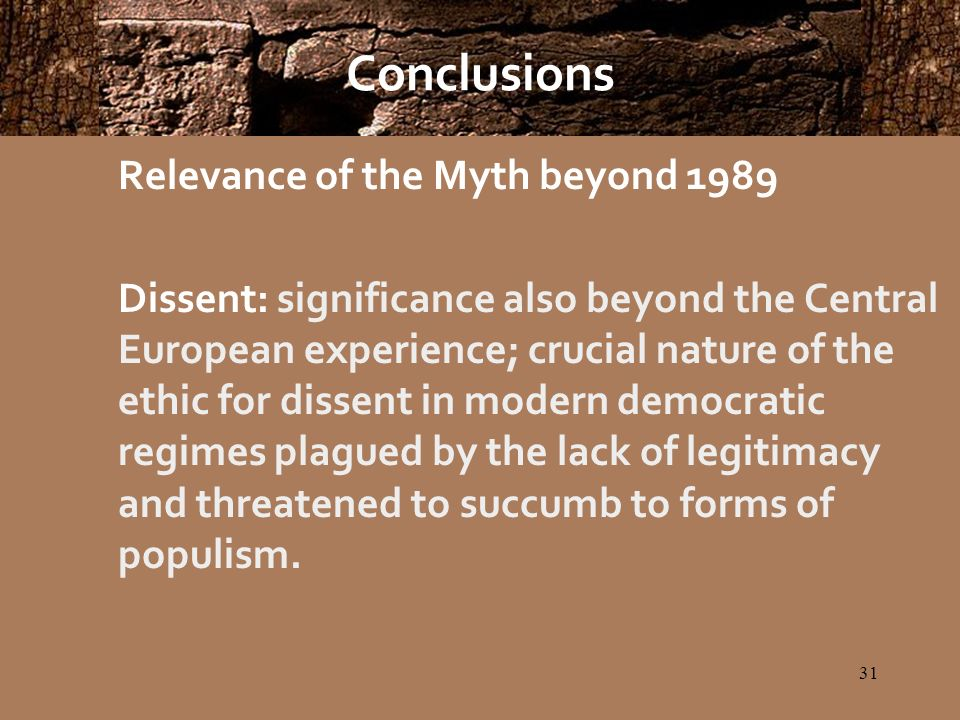 31 Conclusions Relevance of the Myth beyond 1989 Dissent: significance also beyond the Central European experience; crucial nature of the ethic for dissent in modern democratic regimes plagued by the lack of legitimacy and threatened to succumb to forms of populism.