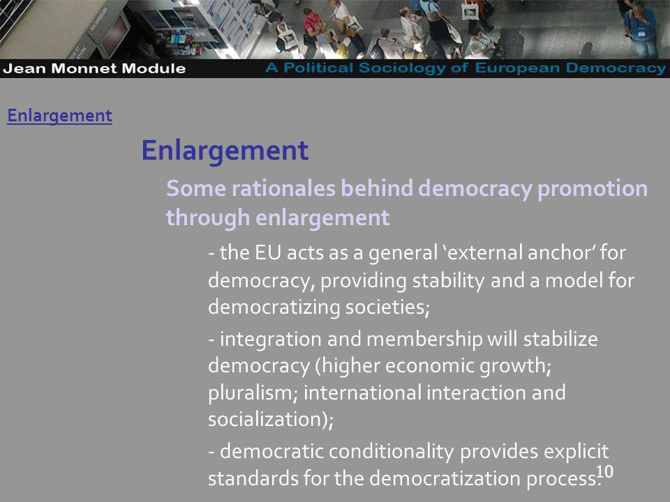 10 Enlargement Some rationales behind democracy promotion through enlargement - the EU acts as a general external anchor for democracy, providing stability and a model for democratizing societies; - integration and membership will stabilize democracy (higher economic growth; pluralism; international interaction and socialization); - democratic conditionality provides explicit standards for the democratization process.