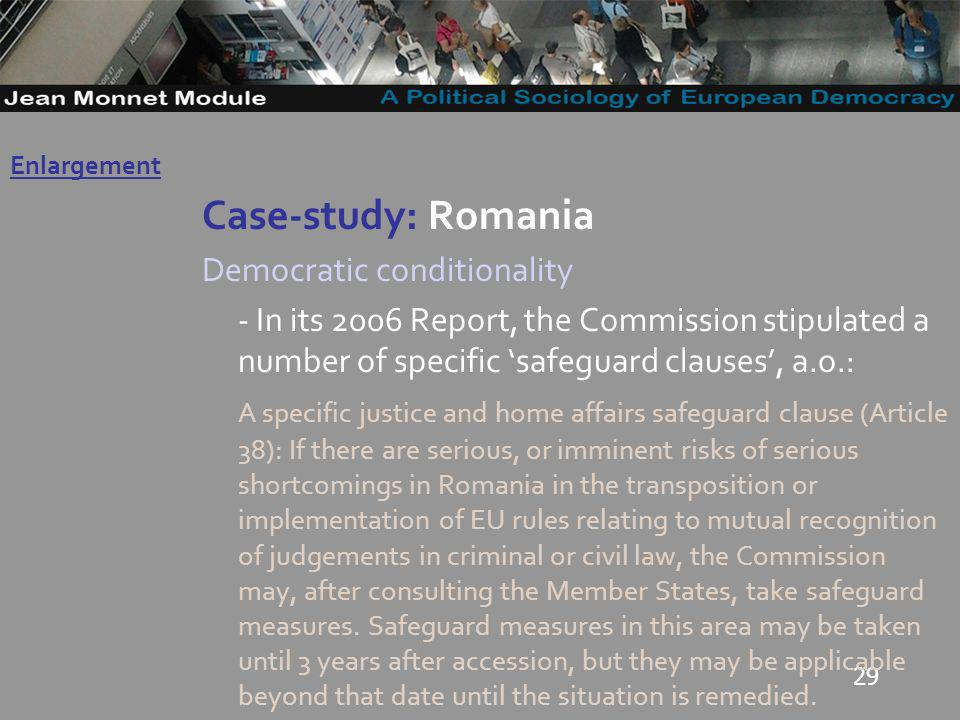 29 Case-study: Romania Democratic conditionality - In its 2006 Report, the Commission stipulated a number of specific safeguard clauses, a.o.: A specific justice and home affairs safeguard clause (Article 38): If there are serious, or imminent risks of serious shortcomings in Romania in the transposition or implementation of EU rules relating to mutual recognition of judgements in criminal or civil law, the Commission may, after consulting the Member States, take safeguard measures.
