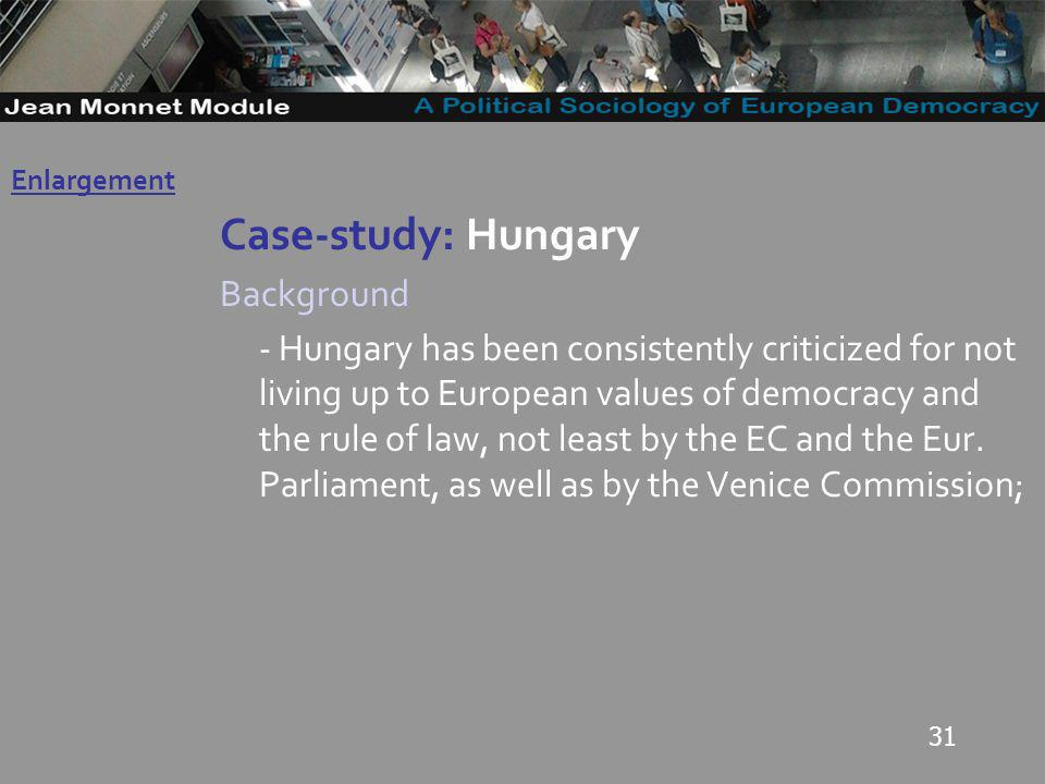 31 Case-study: Hungary Background - Hungary has been consistently criticized for not living up to European values of democracy and the rule of law, not least by the EC and the Eur.