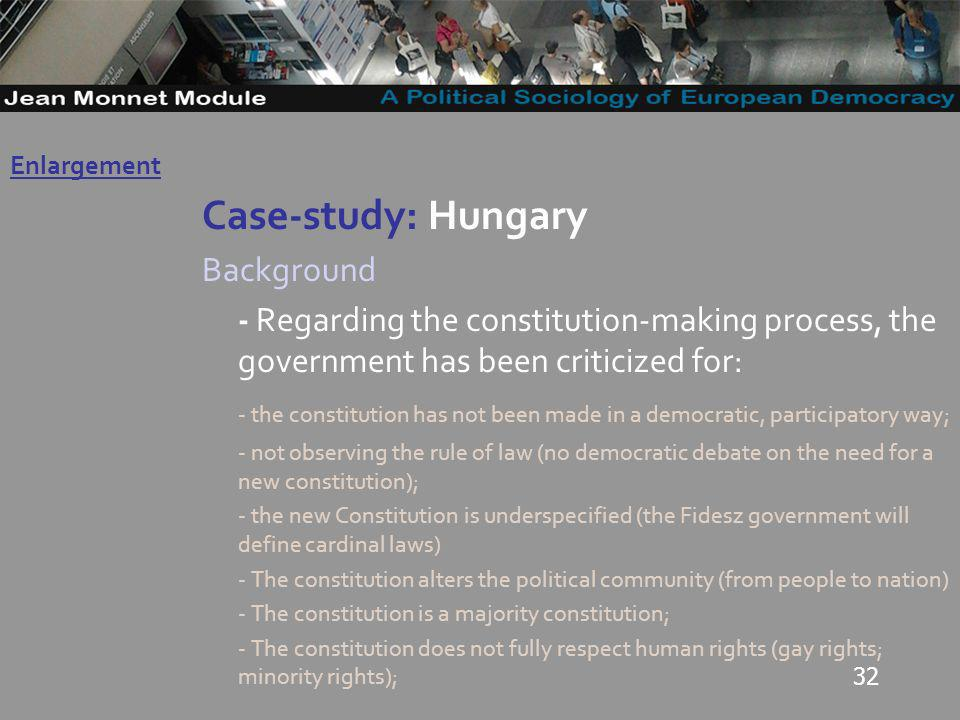 32 Case-study: Hungary Background - Regarding the constitution-making process, the government has been criticized for: - the constitution has not been made in a democratic, participatory way; - not observing the rule of law (no democratic debate on the need for a new constitution); - the new Constitution is underspecified (the Fidesz government will define cardinal laws) - The constitution alters the political community (from people to nation) - The constitution is a majority constitution; - The constitution does not fully respect human rights (gay rights; minority rights); Governo Locale Enlargement