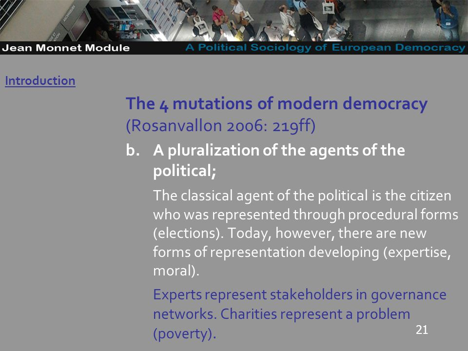 21 The 4 mutations of modern democracy (Rosanvallon 2006: 219ff) b.A pluralization of the agents of the political; The classical agent of the political is the citizen who was represented through procedural forms (elections).