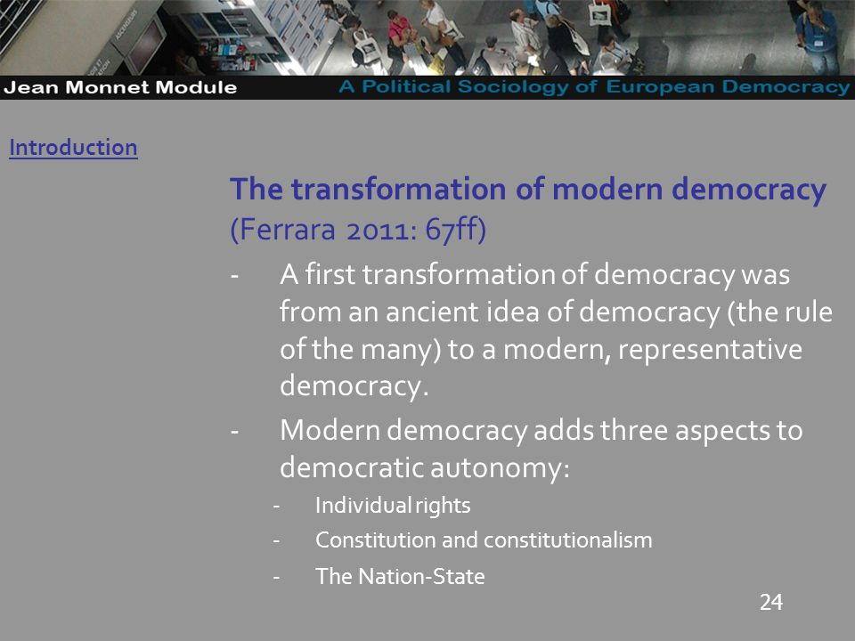 24 The transformation of modern democracy (Ferrara 2011: 67ff) -A first transformation of democracy was from an ancient idea of democracy (the rule of the many) to a modern, representative democracy.