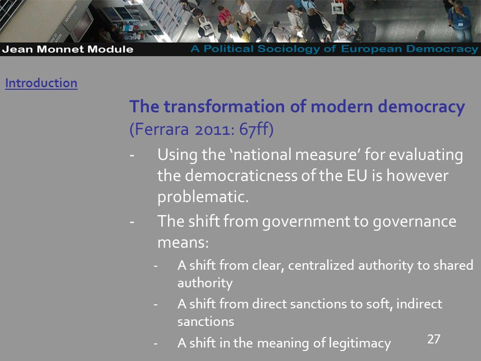 27 The transformation of modern democracy (Ferrara 2011: 67ff) -Using the national measure for evaluating the democraticness of the EU is however problematic.
