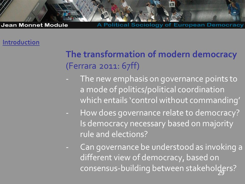 29 The transformation of modern democracy (Ferrara 2011: 67ff) -The new emphasis on governance points to a mode of politics/political coordination which entails control without commanding -How does governance relate to democracy.
