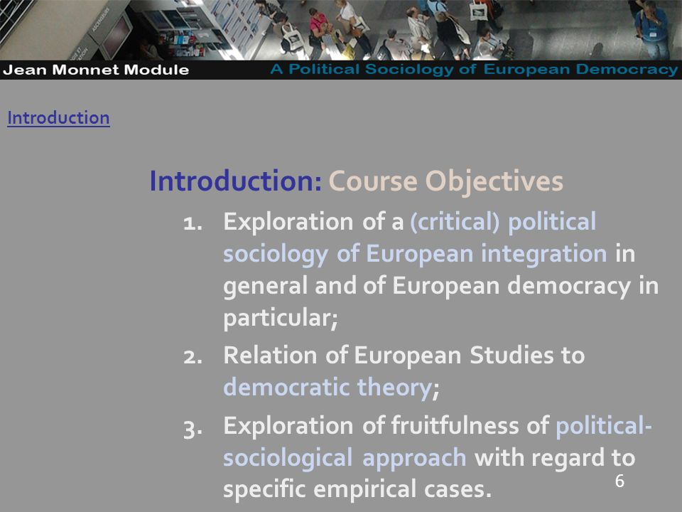 6 Introduction: Course Objectives 1.Exploration of a (critical) political sociology of European integration in general and of European democracy in particular; 2.Relation of European Studies to democratic theory; 3.Exploration of fruitfulness of political- sociological approach with regard to specific empirical cases.