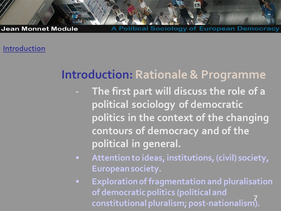 7 Introduction: Rationale & Programme -The first part will discuss the role of a political sociology of democratic politics in the context of the changing contours of democracy and of the political in general.
