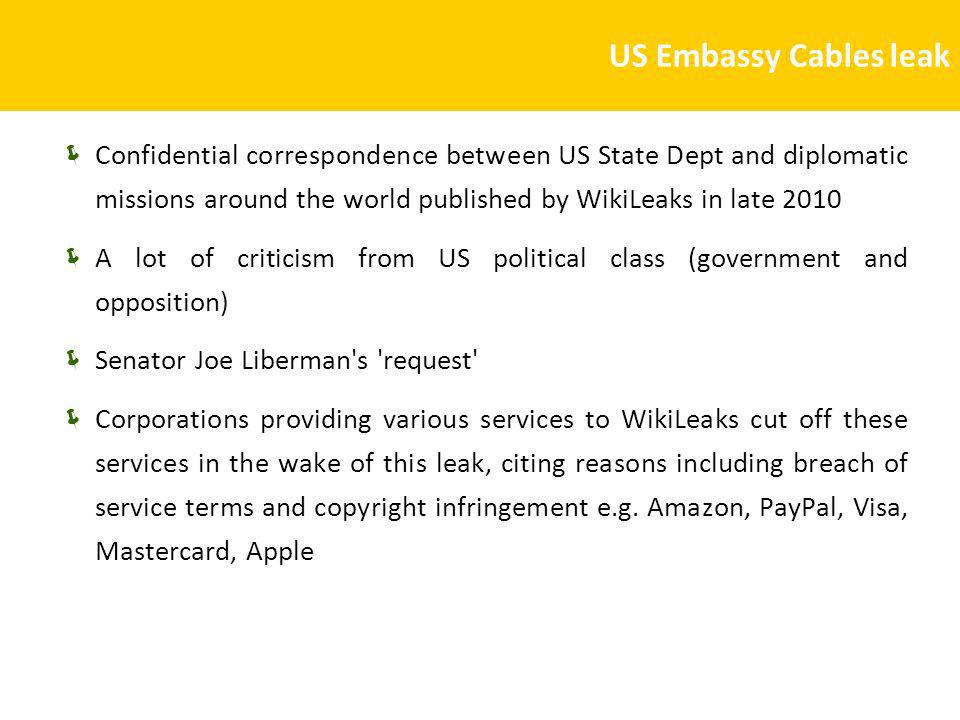 US Embassy Cables leak Confidential correspondence between US State Dept and diplomatic missions around the world published by WikiLeaks in late 2010 A lot of criticism from US political class (government and opposition) Senator Joe Liberman s request Corporations providing various services to WikiLeaks cut off these services in the wake of this leak, citing reasons including breach of service terms and copyright infringement e.g.