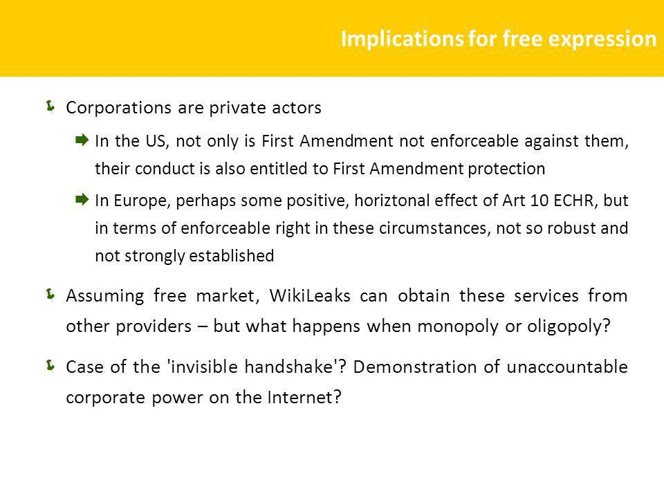 Implications for free expression Corporations are private actors In the US, not only is First Amendment not enforceable against them, their conduct is