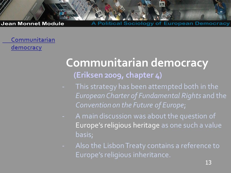 13 Governo Locale Communitarian democracy (Eriksen 2009, chapter 4) -This strategy has been attempted both in the European Charter of Fundamental Rights and the Convention on the Future of Europe; -A main discussion was about the question of Europes religious heritage as one such a value basis; -Also the Lisbon Treaty contains a reference to Europes religious inheritance.