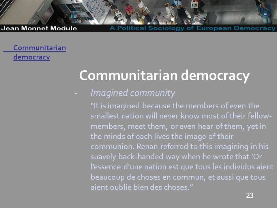 23 Governo Locale Communitarian democracy -Imagined community It is imagined because the members of even the smallest nation will never know most of their fellow- members, meet them, or even hear of them, yet in the minds of each lives the image of their communion.