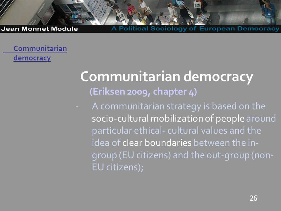 26 Governo Locale Communitarian democracy (Eriksen 2009, chapter 4) -A communitarian strategy is based on the socio-cultural mobilization of people around particular ethical- cultural values and the idea of clear boundaries between the in- group (EU citizens) and the out-group (non- EU citizens); Communitarian democracy