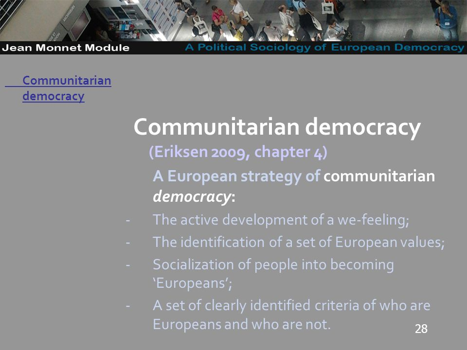 28 Governo Locale Communitarian democracy (Eriksen 2009, chapter 4) A European strategy of communitarian democracy: -The active development of a we-feeling; -The identification of a set of European values; -Socialization of people into becoming Europeans; -A set of clearly identified criteria of who are Europeans and who are not.