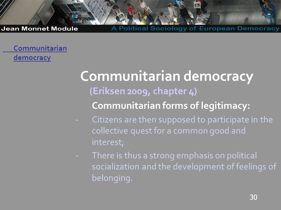 30 Governo Locale Communitarian democracy (Eriksen 2009, chapter 4) Communitarian forms of legitimacy: -Citizens are then supposed to participate in the collective quest for a common good and interest; -There is thus a strong emphasis on political socialization and the development of feelings of belonging.