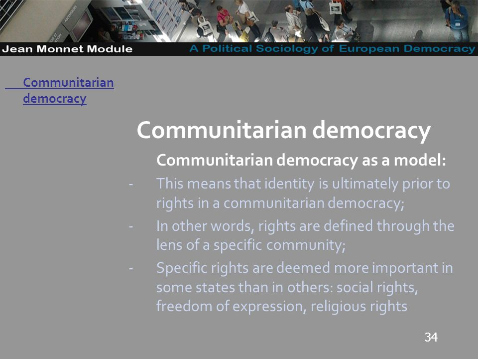 34 Governo Locale Communitarian democracy Communitarian democracy as a model: -This means that identity is ultimately prior to rights in a communitarian democracy; -In other words, rights are defined through the lens of a specific community; -Specific rights are deemed more important in some states than in others: social rights, freedom of expression, religious rights Communitarian democracy