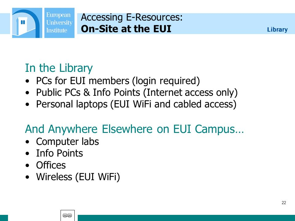 Library 22 Accessing E-Resources: On-Site at the EUI In the Library PCs for EUI members (login required) Public PCs & Info Points (Internet access onl