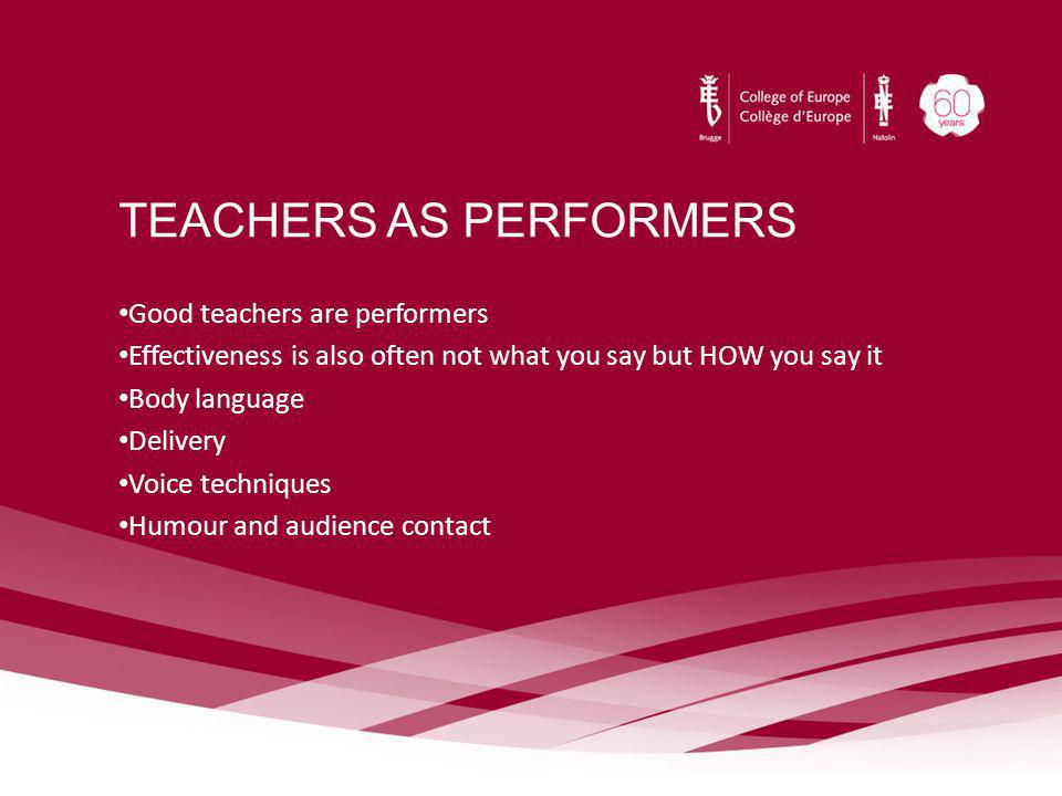 TEACHERS AS PERFORMERS Good teachers are performers Effectiveness is also often not what you say but HOW you say it Body language Delivery Voice techn