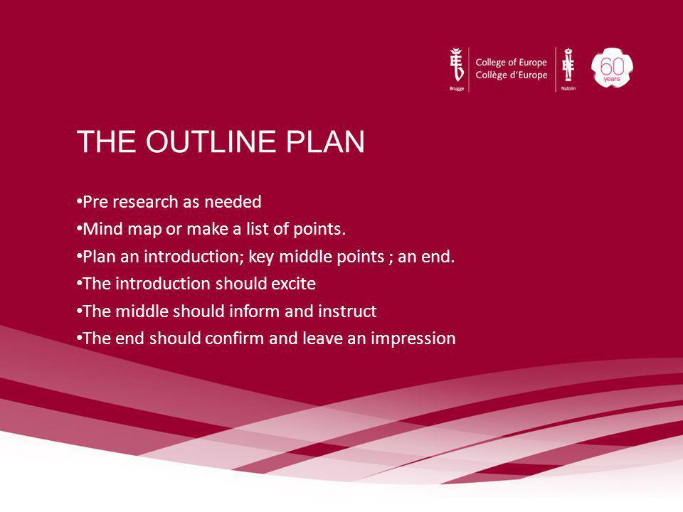 THE OUTLINE PLAN Pre research as needed Mind map or make a list of points. Plan an introduction; key middle points ; an end. The introduction should e