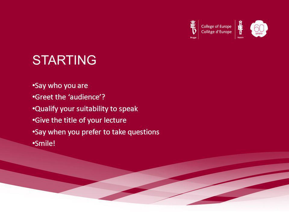 STARTING Say who you are Greet the audience? Qualify your suitability to speak Give the title of your lecture Say when you prefer to take questions Sm