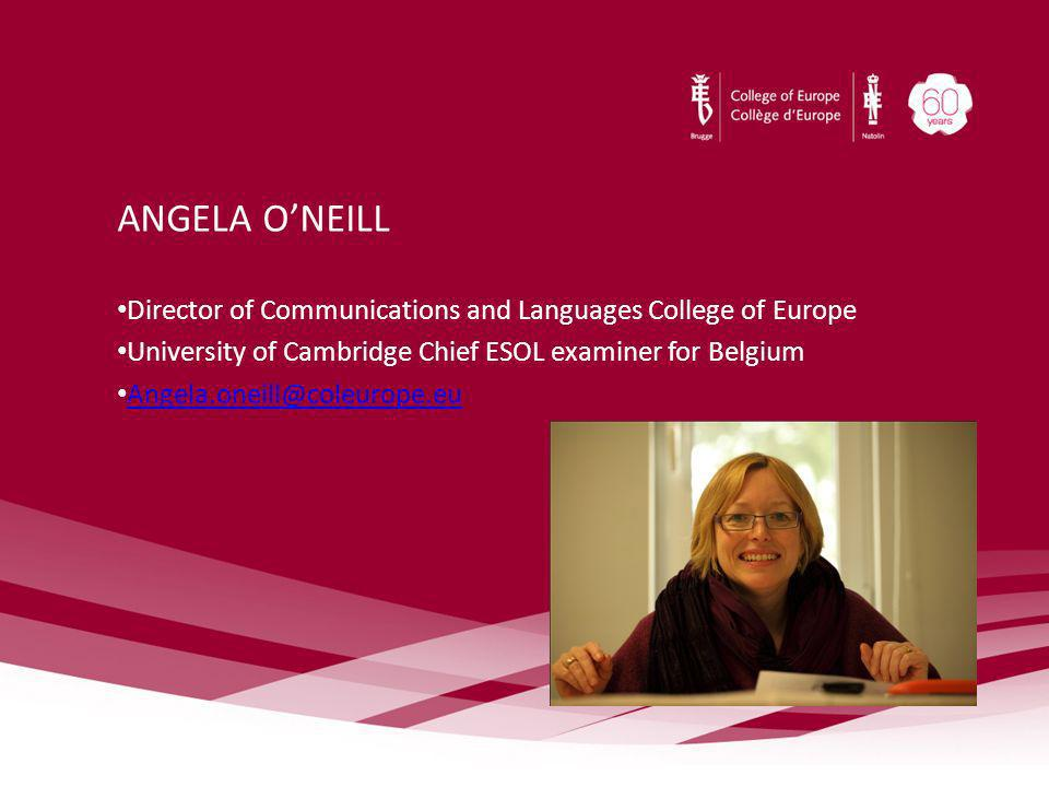 ANGELA ONEILL Director of Communications and Languages College of Europe University of Cambridge Chief ESOL examiner for Belgium Angela.oneill@coleuro