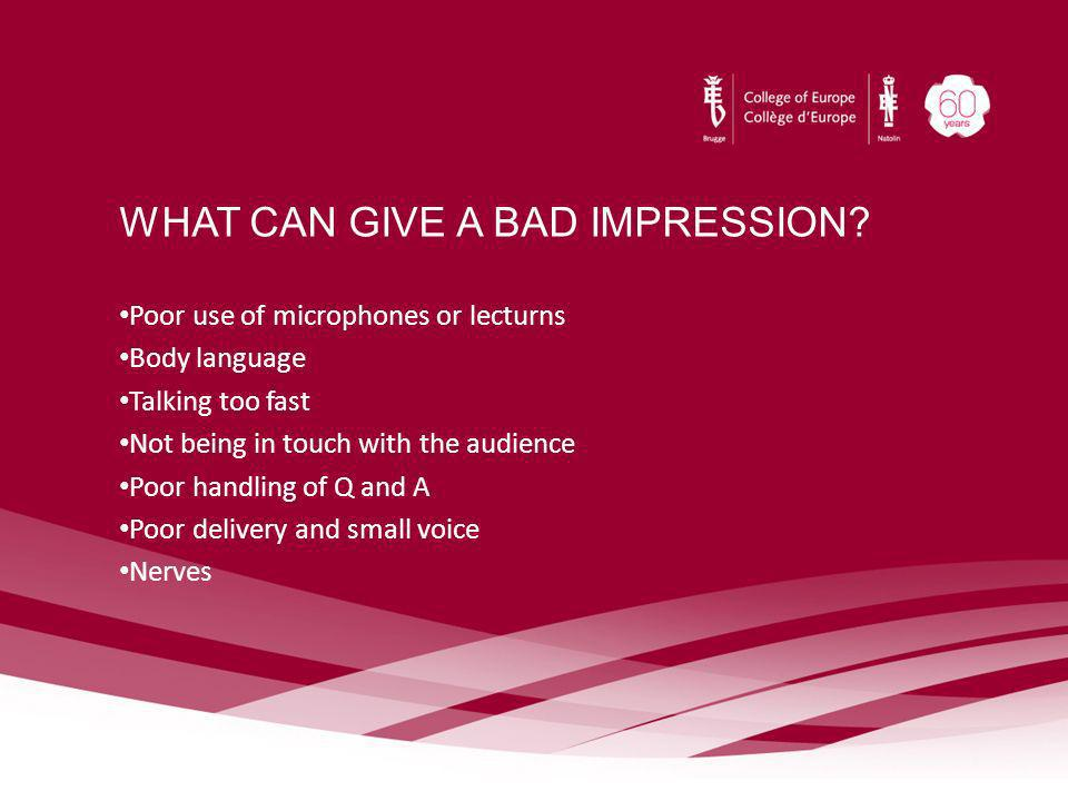 WHAT CAN GIVE A BAD IMPRESSION? Poor use of microphones or lecturns Body language Talking too fast Not being in touch with the audience Poor handling