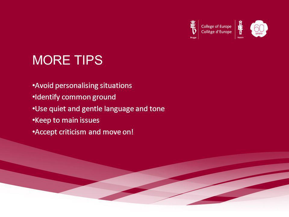 MORE TIPS Avoid personalising situations Identify common ground Use quiet and gentle language and tone Keep to main issues Accept criticism and move o