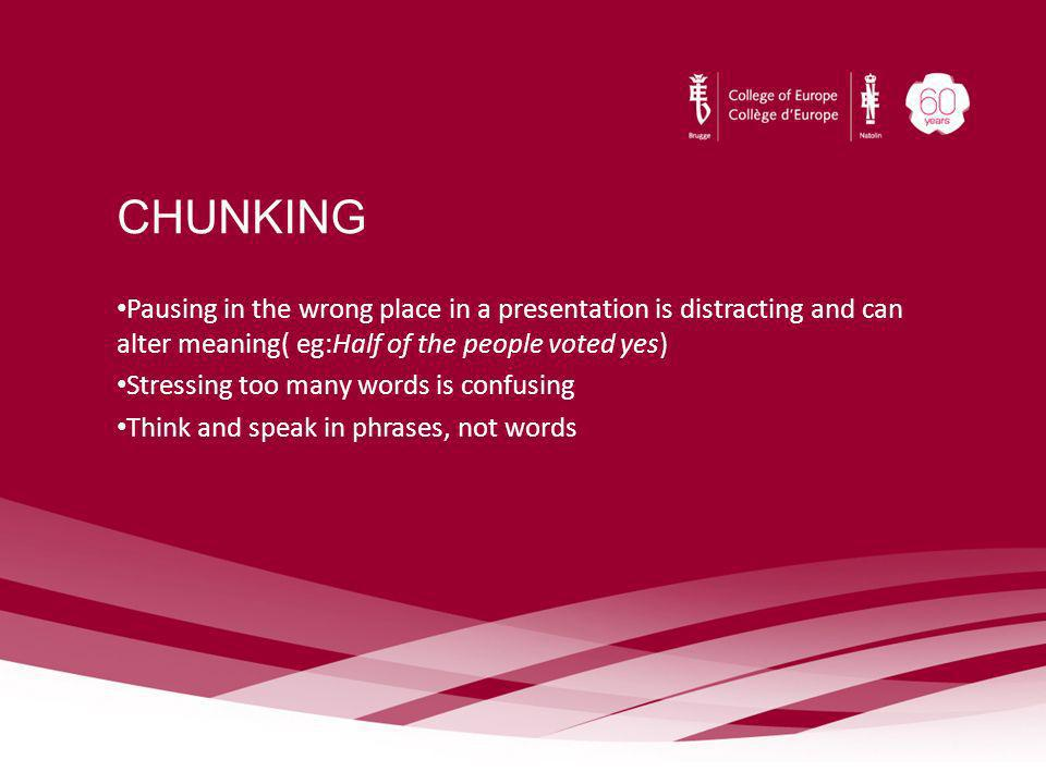 CHUNKING Pausing in the wrong place in a presentation is distracting and can alter meaning( eg:Half of the people voted yes) Stressing too many words