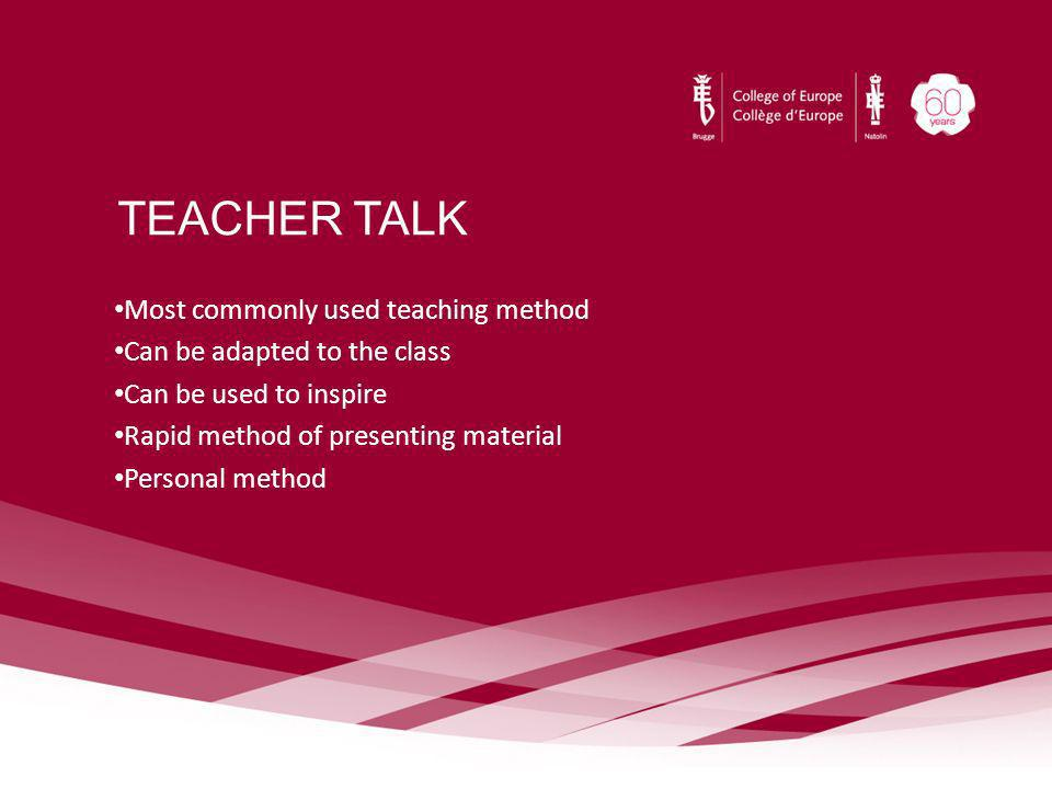 TEACHER TALK Most commonly used teaching method Can be adapted to the class Can be used to inspire Rapid method of presenting material Personal method