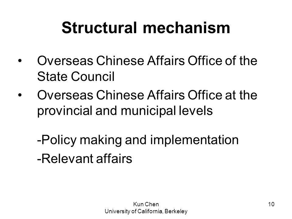 Kun Chen University of California, Berkeley 10 Structural mechanism Overseas Chinese Affairs Office of the State Council Overseas Chinese Affairs Office at the provincial and municipal levels -Policy making and implementation -Relevant affairs