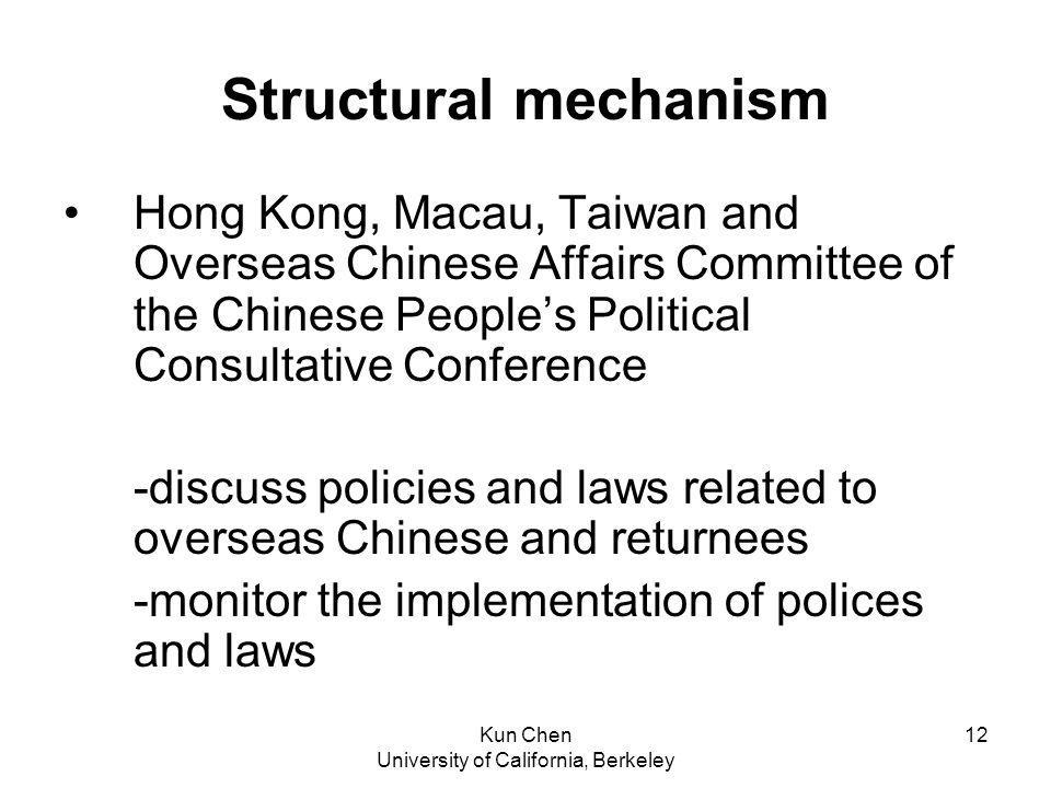 Kun Chen University of California, Berkeley 12 Structural mechanism Hong Kong, Macau, Taiwan and Overseas Chinese Affairs Committee of the Chinese Peoples Political Consultative Conference -discuss policies and laws related to overseas Chinese and returnees -monitor the implementation of polices and laws