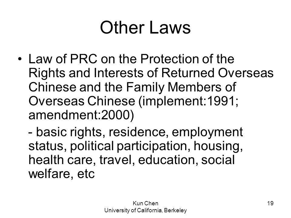 Kun Chen University of California, Berkeley 19 Other Laws Law of PRC on the Protection of the Rights and Interests of Returned Overseas Chinese and the Family Members of Overseas Chinese (implement:1991; amendment:2000) - basic rights, residence, employment status, political participation, housing, health care, travel, education, social welfare, etc