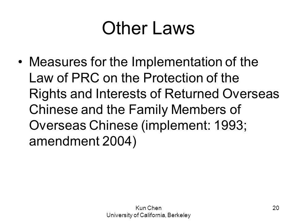 Kun Chen University of California, Berkeley 20 Other Laws Measures for the Implementation of the Law of PRC on the Protection of the Rights and Interests of Returned Overseas Chinese and the Family Members of Overseas Chinese (implement: 1993; amendment 2004)