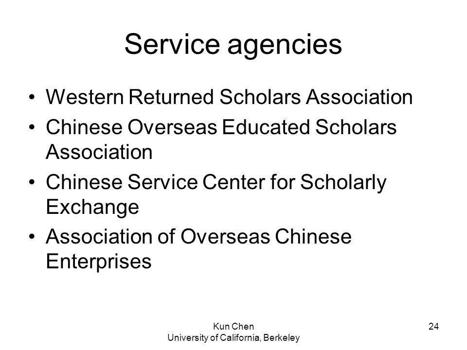 Kun Chen University of California, Berkeley 24 Service agencies Western Returned Scholars Association Chinese Overseas Educated Scholars Association Chinese Service Center for Scholarly Exchange Association of Overseas Chinese Enterprises