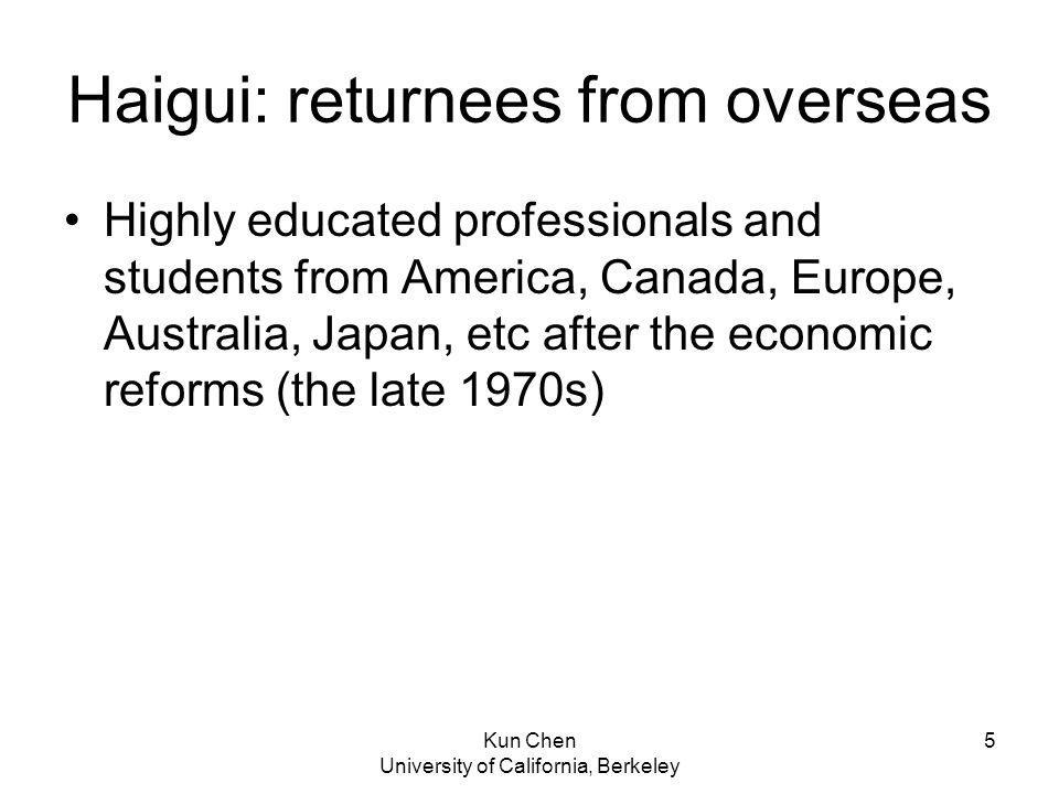 Kun Chen University of California, Berkeley 5 Haigui: returnees from overseas Highly educated professionals and students from America, Canada, Europe, Australia, Japan, etc after the economic reforms (the late 1970s)