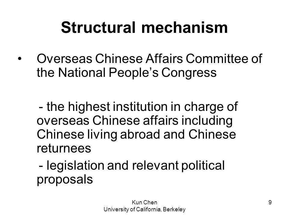 Kun Chen University of California, Berkeley 9 Structural mechanism Overseas Chinese Affairs Committee of the National Peoples Congress - the highest institution in charge of overseas Chinese affairs including Chinese living abroad and Chinese returnees - legislation and relevant political proposals