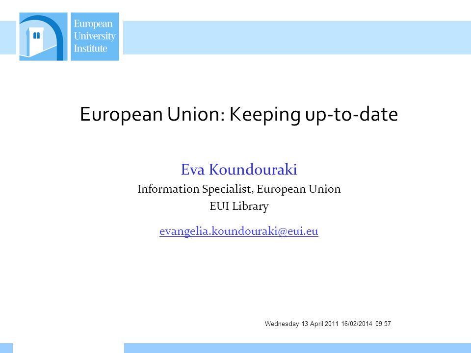 Wednesday 13 April 2011 16/02/2014 09:58 European Union: Keeping up-to-date Eva Koundouraki Information Specialist, European Union EUI Library evangel