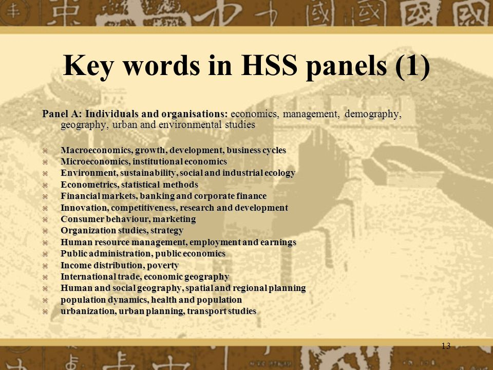 13 Key words in HSS panels (1) Panel A: Individuals and organisations: economics, management, demography, geography, urban and environmental studies Macroeconomics, growth, development, business cycles Macroeconomics, growth, development, business cycles Microeconomics, institutional economics Microeconomics, institutional economics Environment, sustainability, social and industrial ecology Environment, sustainability, social and industrial ecology Econometrics, statistical methods Econometrics, statistical methods Financial markets, banking and corporate finance Financial markets, banking and corporate finance Innovation, competitiveness, research and development Innovation, competitiveness, research and development Consumer behaviour, marketing Consumer behaviour, marketing Organization studies, strategy Organization studies, strategy Human resource management, employment and earnings Human resource management, employment and earnings Public administration, public economics Public administration, public economics Income distribution, poverty Income distribution, poverty International trade, economic geography International trade, economic geography Human and social geography, spatial and regional planning Human and social geography, spatial and regional planning population dynamics, health and population population dynamics, health and population urbanization, urban planning, transport studies urbanization, urban planning, transport studies