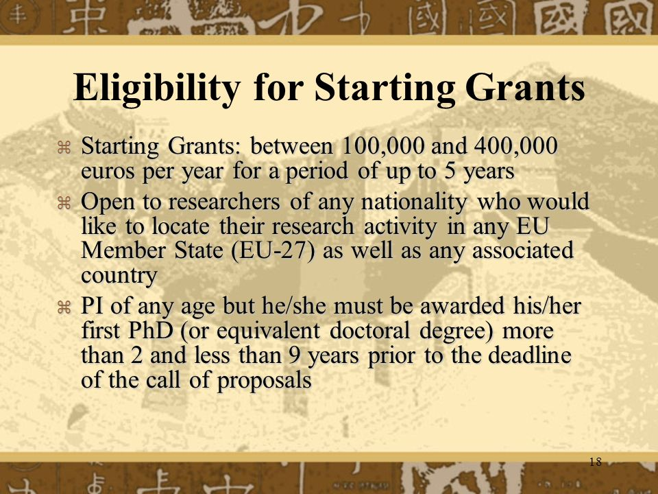 18 Eligibility for Starting Grants Starting Grants: between 100,000 and 400,000 euros per year for a period of up to 5 years Starting Grants: between 100,000 and 400,000 euros per year for a period of up to 5 years Open to researchers of any nationality who would like to locate their research activity in any EU Member State (EU-27) as well as any associated country Open to researchers of any nationality who would like to locate their research activity in any EU Member State (EU-27) as well as any associated country PI of any age but he/she must be awarded his/her first PhD (or equivalent doctoral degree) more than 2 and less than 9 years prior to the deadline of the call of proposals PI of any age but he/she must be awarded his/her first PhD (or equivalent doctoral degree) more than 2 and less than 9 years prior to the deadline of the call of proposals