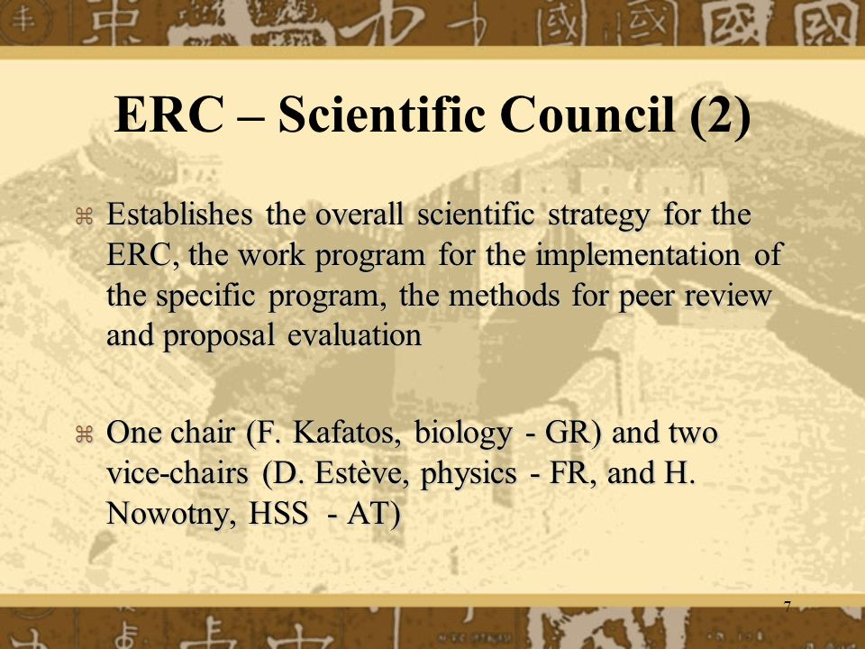 7 ERC – Scientific Council (2) Establishes the overall scientific strategy for the ERC, the work program for the implementation of the specific program, the methods for peer review and proposal evaluation Establishes the overall scientific strategy for the ERC, the work program for the implementation of the specific program, the methods for peer review and proposal evaluation One chair (F.
