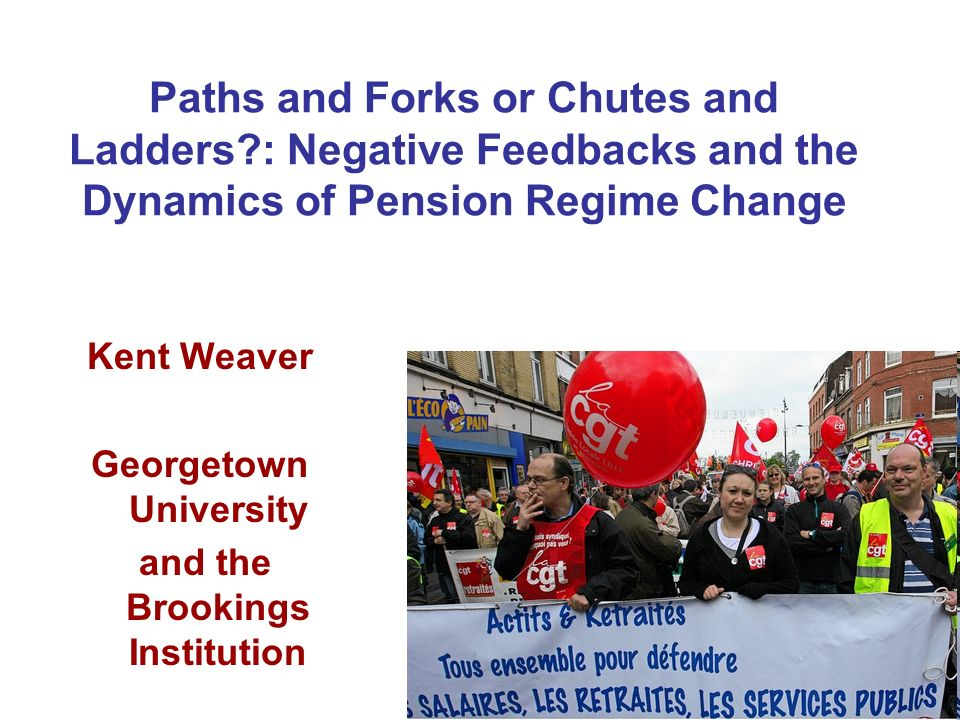 Paths and Forks or Chutes and Ladders?: Negative Feedbacks and the Dynamics of Pension Regime Change Kent Weaver Georgetown University and the Brookin