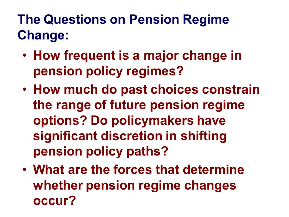 The Questions on Pension Regime Change: How frequent is a major change in pension policy regimes? How much do past choices constrain the range of futu
